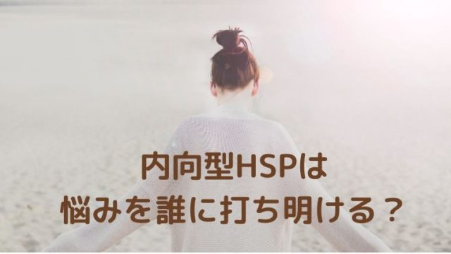 内向型HSPは 悩みを誰に打ち明ける?